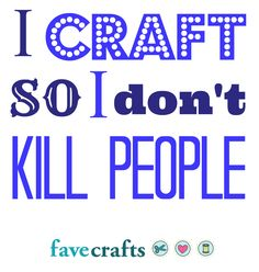 I Craft So I Don't Kill People - crafting keeps me sane!