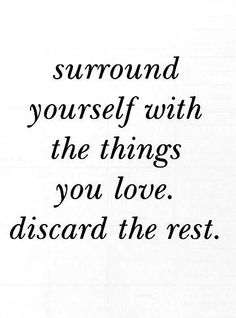 Surrond yourself with the things you love, discard the rest.   #quote #inspiration