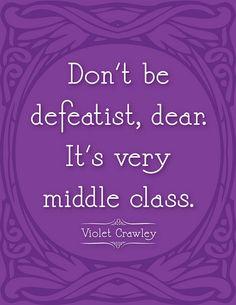 Downton Abbey quote. I love Violet Crawley.
