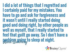 I did a lot of things that I regretted and I certainly paid for my mistakes. You have to go and ask for forgiveness and it wasn't until I really started doing good and doing right, by other people as well as myself, that I really started to feel that guilt go away. So I don't have a problem going to sleep at night. / Mark Wahlberg
