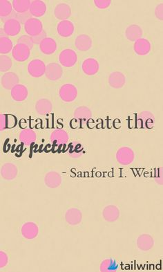 The little things matter! - Details create the big picture. -Sanford I. Weill