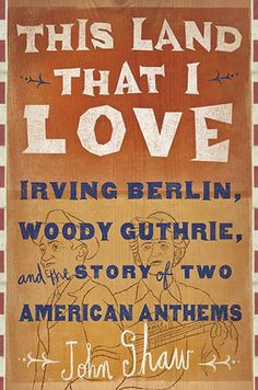 This Land that I Love Irving Berlin, Woody Guthrie and the Story of Two American Anthems By John Shaw stori, woodi guthri, john shaw, american anthem, irv berlin, land, book, adult, american pie