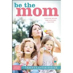 Be the Mom:  Completely transformed the way I think about myself as a mom!