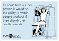 If I could have a super power, it would be the ability to watch people workout & then absorb their health benefits.