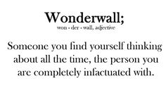 Wonderwall; (adj.) Someone you find yourself thinking about all the time, the person you are completely infactuated with.