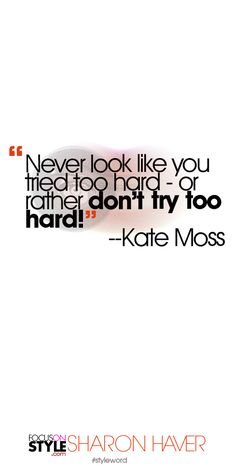"""""""Never look like you tried too hard - or rather don't try too hard!"""" --Kate Moss Subscribe to the daily #styleword here: http://www.focusonstyle.com/styleword/ #quotes #styletips"""