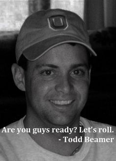 *9/11 ~ Famous Last Words:   Are you guys ready? Let's roll. Who: Todd Beamer, passenger on United Flight 93, September 11, 2001. Note: These are his last recorded words, coming at the end of a cell phone call before Beamer and others attempted to storm the airliner's cockpit to retake it from hijackers who were part of the 9/11 terrorist attacks. The plane crashed near Shanksville, Pennsylvania.