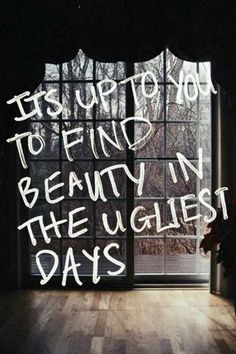 It's up to you to find the beauty in the ugliest days