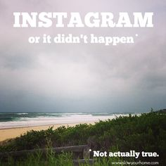 Instagram, or it didn't happen. (AKA Why we might want to stop documenting every single moment of life.)