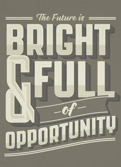 The future is bright and full of opportunity.