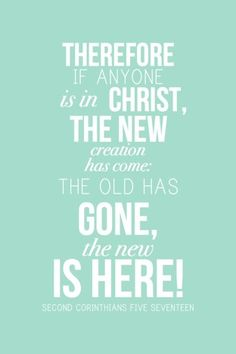 therefore if anyone is in Christ, the new creation ha come: the old has gone, the new is here!
