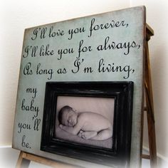 """Don't have a baby yet, BUT this saying is a quote from a book my mom would read me and my brother every night before bed!! I just love it :) The book is """"I'll Love you Forever by Robert Munsch. To this day every time I go to a baby shower or know a friend who is having a baby I give them this book. Means so much to me and my family :)"""