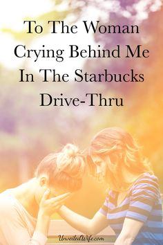 A must read To The Woman Crying Behind Me In The Starbucks Drive-Thru -