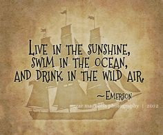 Live in the Sunshine, Swim in the Ocean, and Drink in the Wild Air --Emerson