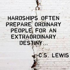 Hardships Often Prepare Ordinary People For An Extraordinary Destiny.  C. S. Lewis