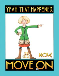 Yeah, That Happened. Now, Move On ~ Mary Engelbreit