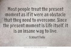 Most people treat the present moment as if it were an obstacle that they need to overcome. Since the present moment is Life itself, it is an insane way to live.