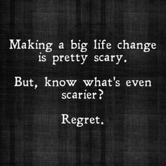 Staying put and not doing anything about it is scarier than making a change and move forward.