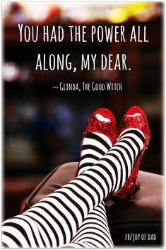 """you had the power all along, my dear."" ... ~Glinda, The Good Witch"
