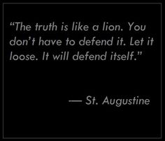 """The truth is like a lion. You don't have to defend it. Let it loose. It will defend itself.""  —  St. Augustine (354–430)"