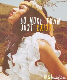 Do more than just exist, be alive | bohemian gypsy love