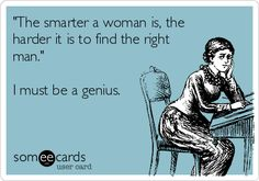 'The smarter a woman is, the harder it is to find the right man.' I must be a genius.