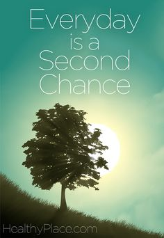Quote on addictions: Everyday is a Second Chance.   www.HealthyPlace.com