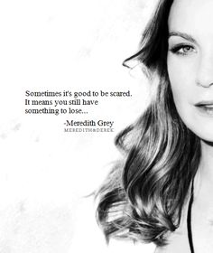 """Sometimes it's good to be scared. It means you still have something to lose."" Meredith Grey on Grey's Anatomy"