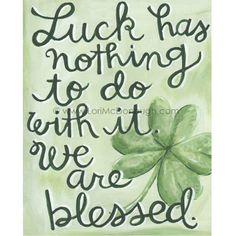 """Luck has nothing to do with it. We are blessed.""  Irish Blessing by Lori McDonough.  A Blessing Among Us"
