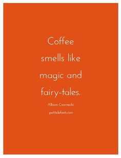 Coffee smells like magic and fairy tales
