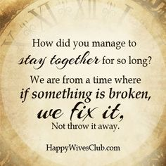 """""""How did you manage to stay together for so long? We are from a time where if something is broken, we fix it, not throw it away."""""""