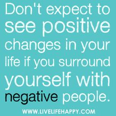 "Deep Life Quotes • ""Don't expect to see positive changes in your life... life, thought, true, inspir, negat peopl, posit chang, people, quot, live"