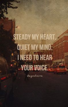 Steady my heart. Quiet my mind. I need to hear your voice.  I hate when I can't pray because my mind won't shut off. I know it's the enemy. This is a wonderful quote!!