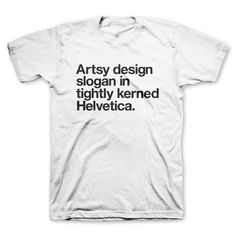 "The ""Artsy design slogan in tightly kerned Helvetica"" tee. Now available in white."