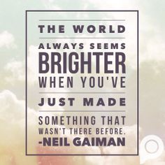 "Here's another awesome quote about creating! ""The world always seems brighter when you've just made something that wasn't there before."" - Neil Gaiman 