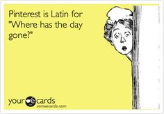 Pinterest is Latin for 'Where has the day gone?'