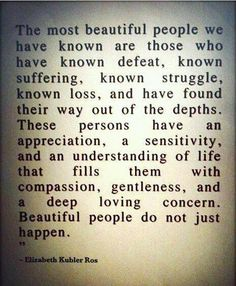 #Fuelisms : The most beautiful people we have known are those who have known defeat, known suffering, known struggle, known loss, and have found their way out of the depths. These persons have an appreciation, a sensitivity, and an understanding of life that fills them with compassion, gentleness, and a deep loving concern. Beautiful people do not just happen.