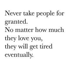Never take people for granted.