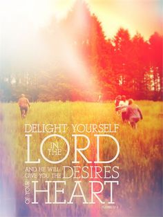 Delight yourself in Him   He will give you the desires of your heart