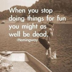 have fun, when you stop doing things for fun you might as well be dead