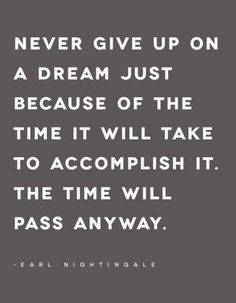 Never give up on a dream just because of the time it will take to accomplish it. The time will pass anyway. ~Earl Nightingale #entrepreneur #entrepreneurship #quote
