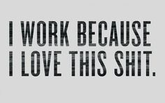 I work because...