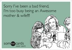 Sorry I've been a bad friend, I'm too busy being an Awesome mother & wife!!!!