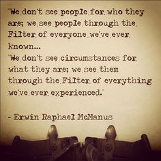 "And as a wise quantum physicist said, ""how can you be mad at anyone? They are just looking through their own filter."""