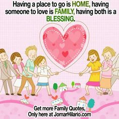 Having a place to go is HOME, having someone to love is FAMILY, having both is a blessing.