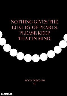 """Nothing gives the luxury of pearls. Please keep that in mind."" -Diana Vreeland"