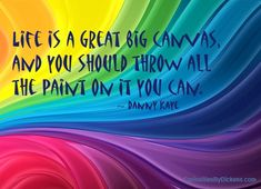 Life is a great big canvas, and you should throw all the paint on it you can! ~Danny Kaye