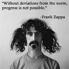 Without deviations from the norm, progress is not possible. ~Frank Zappa #entrepreneur #entrepreneurship #innovation #quote