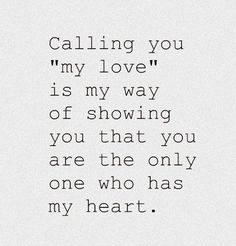 """""""Calling you """"my love"""" is my way of showing you that you are the only one who has my heart.""""  I don't have a """"love"""" yet but I still find this quote to be extremely beautiful."""