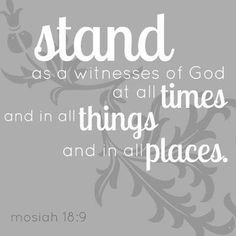 """""""...Stand as witnesses of God at all times and in all things, and in all places that ye may be in, even until death...""""   Mosiah 18:9"""